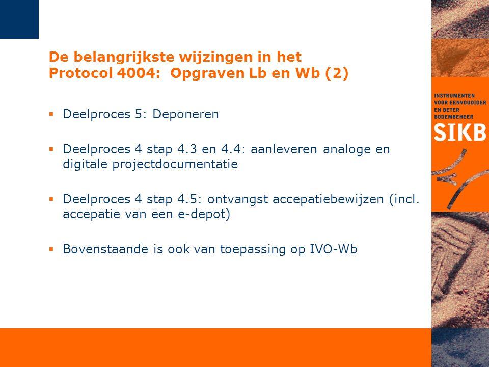 De belangrijkste wijzingen in het Protocol 4004: Opgraven Lb en Wb (2)  Deelproces 5: Deponeren  Deelproces 4 stap 4.3 en 4.4: aanleveren analoge en digitale projectdocumentatie  Deelproces 4 stap 4.5: ontvangst accepatiebewijzen (incl.