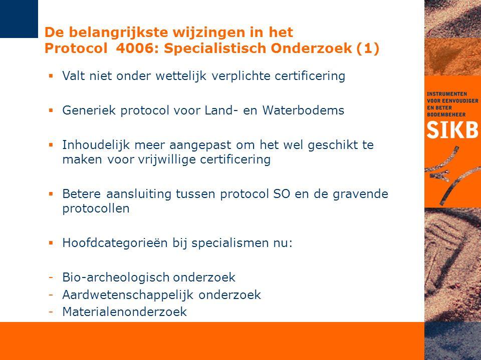 De belangrijkste wijzingen in het Protocol 4006: Specialistisch Onderzoek (1)  Valt niet onder wettelijk verplichte certificering  Generiek protocol voor Land- en Waterbodems  Inhoudelijk meer aangepast om het wel geschikt te maken voor vrijwillige certificering  Betere aansluiting tussen protocol SO en de gravende protocollen  Hoofdcategorieën bij specialismen nu: -Bio-archeologisch onderzoek -Aardwetenschappelijk onderzoek -Materialenonderzoek