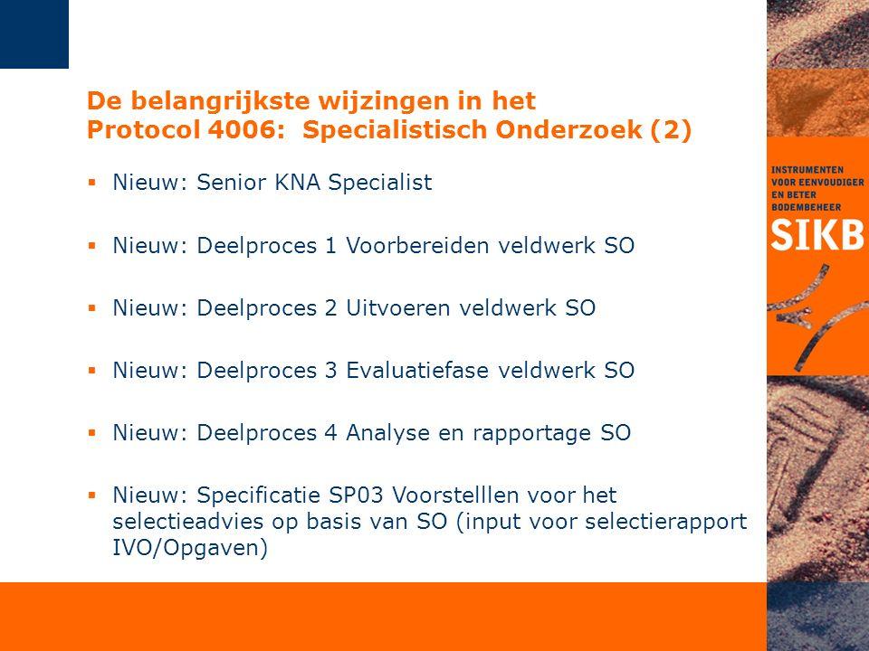 De belangrijkste wijzingen in het Protocol 4006: Specialistisch Onderzoek (2)  Nieuw: Senior KNA Specialist  Nieuw: Deelproces 1 Voorbereiden veldwe