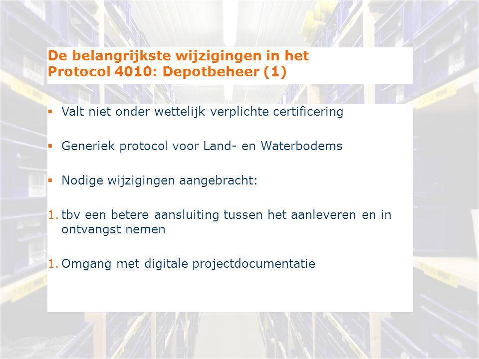 De belangrijkste wijzigingen in het Protocol 4010: Depotbeheer (1)  Valt niet onder wettelijk verplichte certificering  Generiek protocol voor Land- en Waterbodems  Nodige wijzigingen aangebracht: 1.tbv een betere aansluiting tussen het aanleveren en in ontvangst nemen 1.Omgang met digitale projectdocumentatie