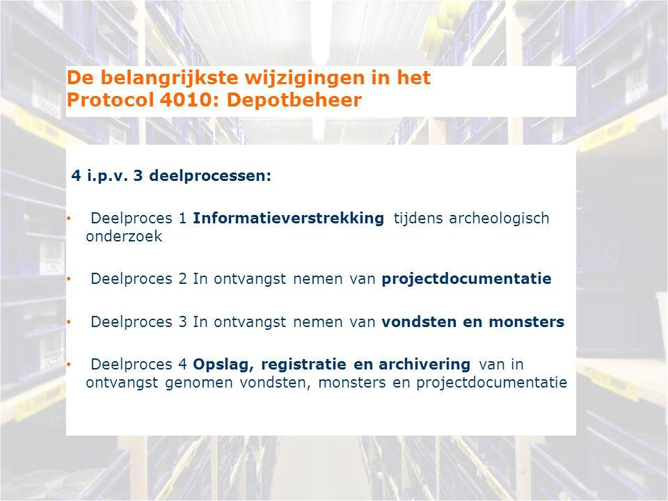 De belangrijkste wijzigingen in het Protocol 4010: Depotbeheer 4 i.p.v. 3 deelprocessen: Deelproces 1 Informatieverstrekking tijdens archeologisch ond