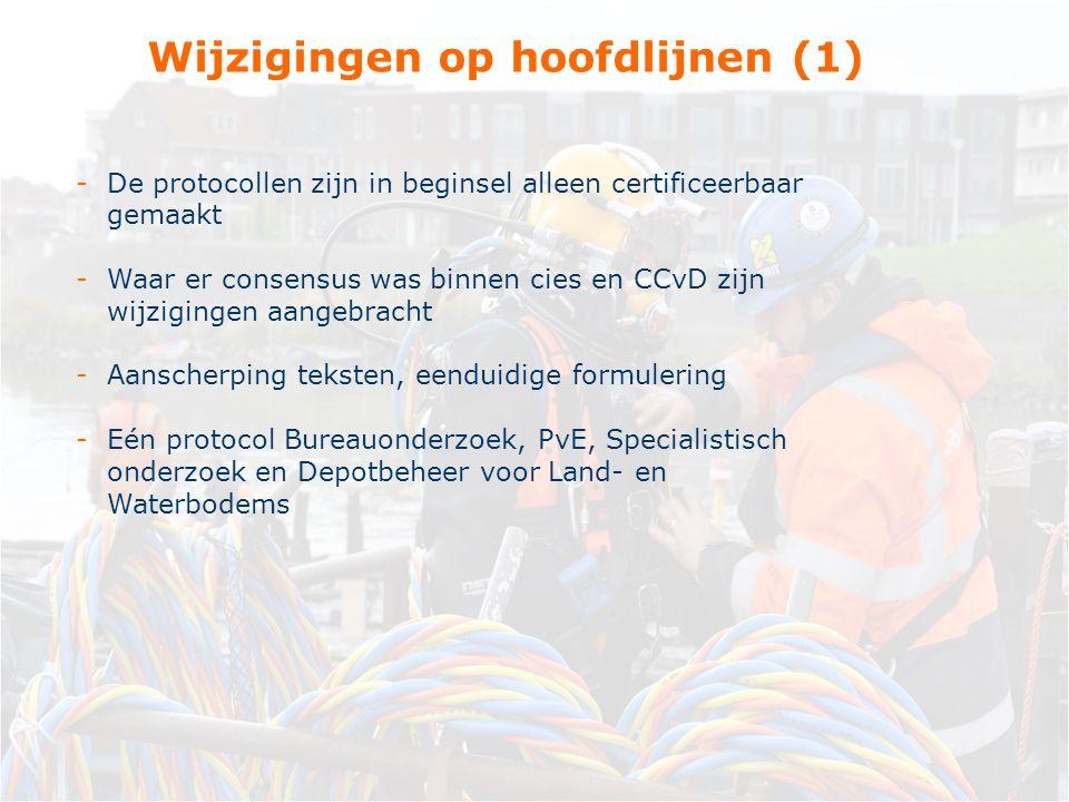 -De protocollen zijn in beginsel alleen certificeerbaar gemaakt -Waar er consensus was binnen cies en CCvD zijn wijzigingen aangebracht -Aanscherping teksten, eenduidige formulering -Eén protocol Bureauonderzoek, PvE, Specialistisch onderzoek en Depotbeheer voor Land- en Waterbodems Wijzigingen op hoofdlijnen (1)