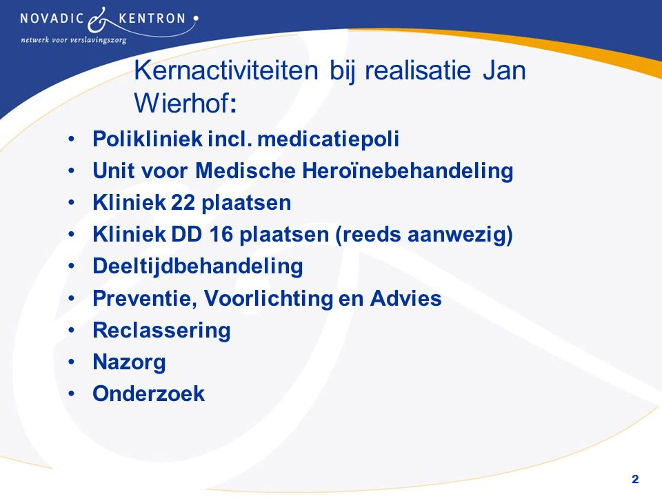 2 Kernactiviteiten bij realisatie Jan Wierhof: Polikliniek incl. medicatiepoli Unit voor Medische Heroïnebehandeling Kliniek 22 plaatsen Kliniek DD 16
