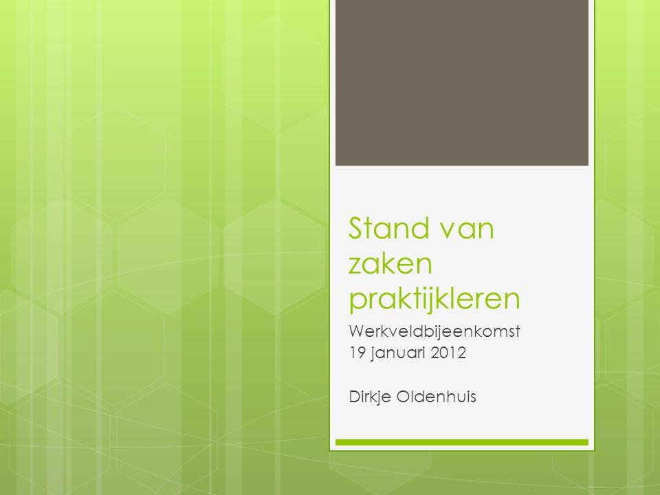 Stand van zaken praktijkleren Werkveldbijeenkomst 19 januari 2012 Dirkje Oldenhuis