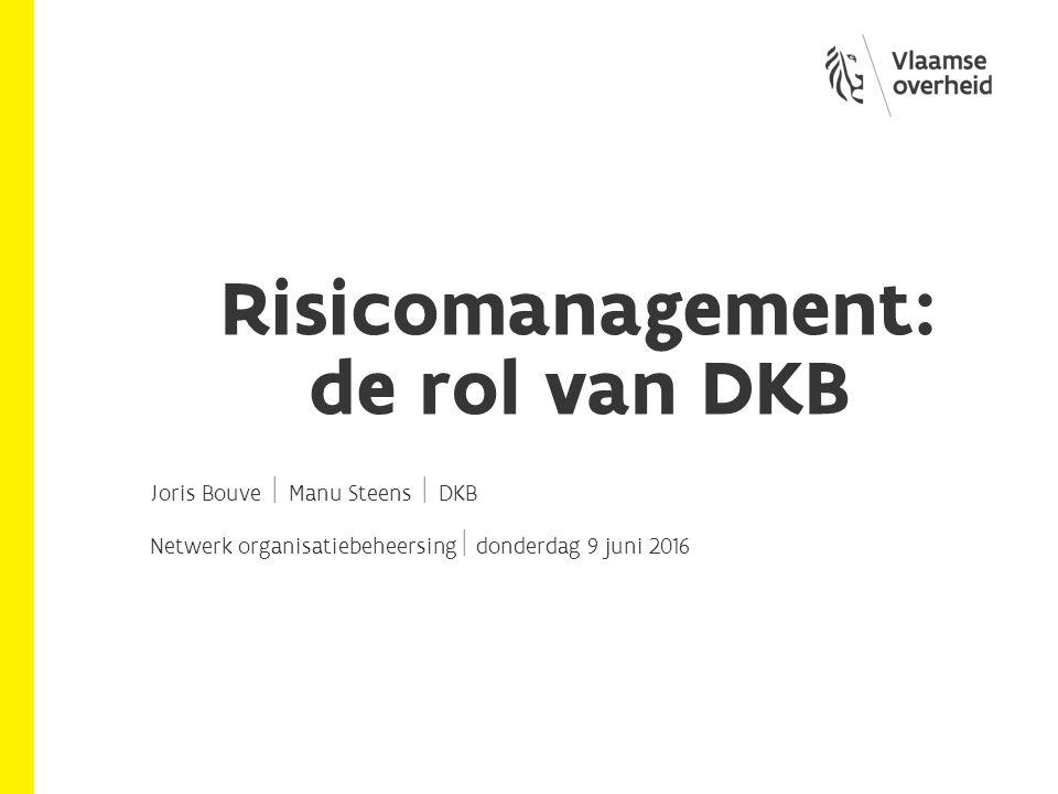 Risicomanagement: de rol van DKB Joris Bouve  Manu Steens  DKB Netwerk organisatiebeheersing  donderdag 9 juni 2016