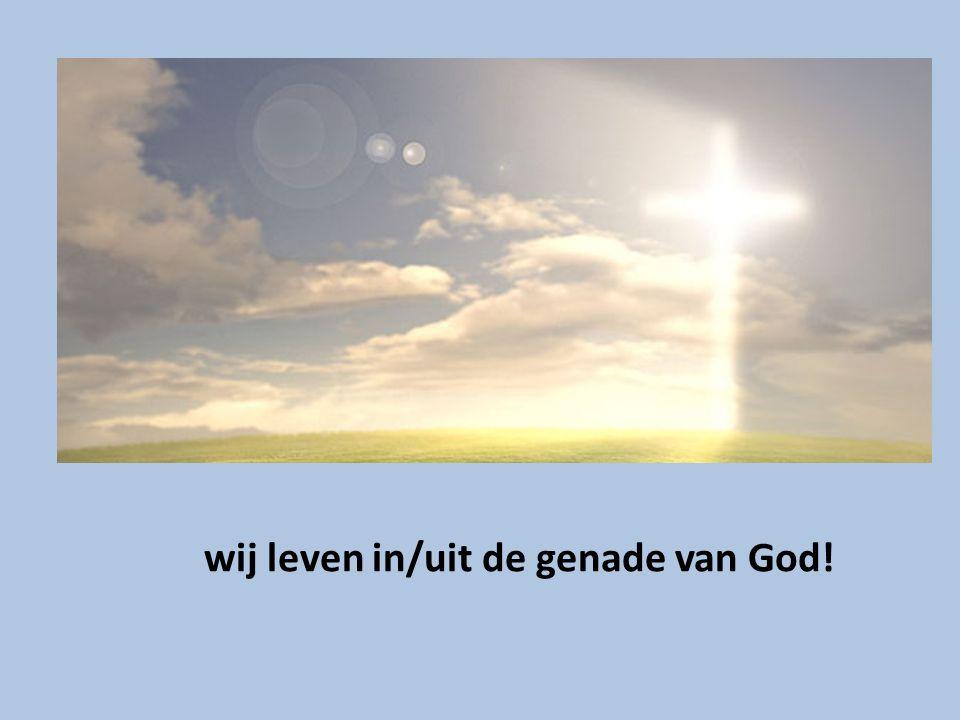 wij leven in/uit de genade van God!