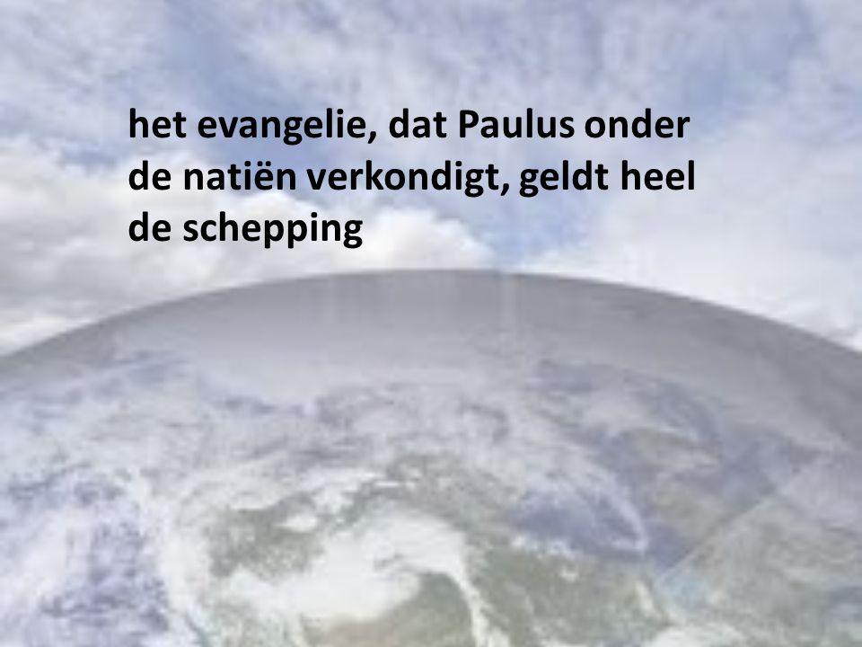 het evangelie, dat Paulus onder de natiën verkondigt, geldt heel de schepping