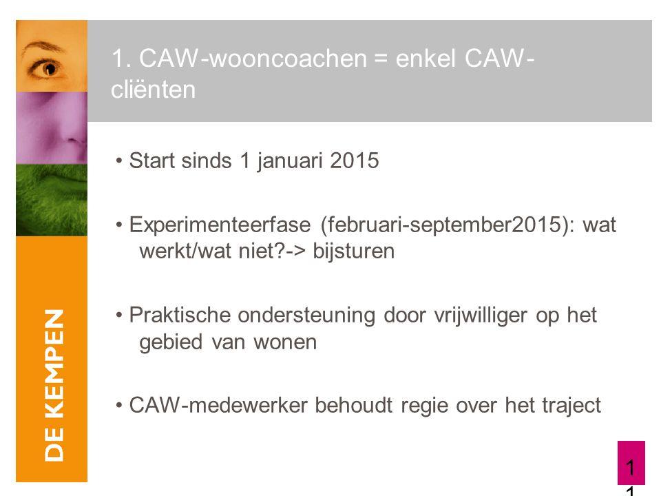 11 1. CAW-wooncoachen = enkel CAW- cliënten Start sinds 1 januari 2015 Experimenteerfase (februari-september2015): wat werkt/wat niet?-> bijsturen Pra
