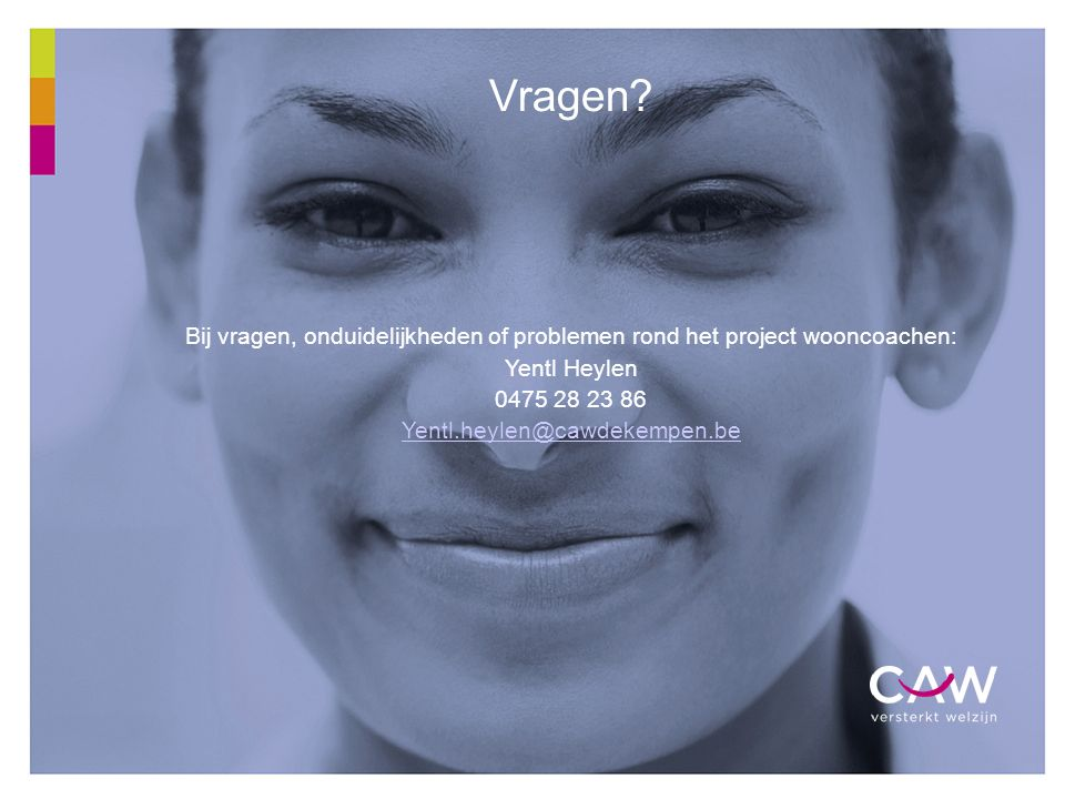 22 Vragen? Bij vragen, onduidelijkheden of problemen rond het project wooncoachen: Yentl Heylen 0475 28 23 86 Yentl.heylen@cawdekempen.be