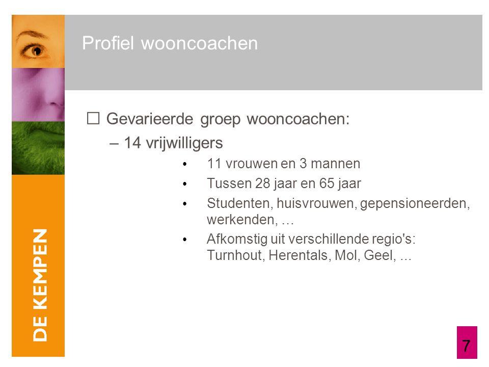 7 Profiel wooncoachen Gevarieerde groep wooncoachen: – 14 vrijwilligers 11 vrouwen en 3 mannen Tussen 28 jaar en 65 jaar Studenten, huisvrouwen, gepensioneerden, werkenden, … Afkomstig uit verschillende regio s: Turnhout, Herentals, Mol, Geel,...