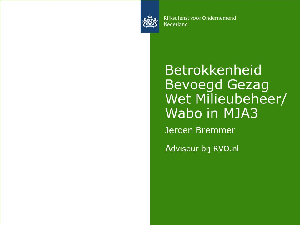Betrokkenheid Bevoegd Gezag Wet Milieubeheer/ Wabo in MJA3 Jeroen Bremmer A dviseur bij RVO.nl