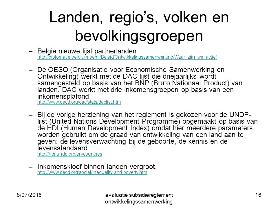 8/07/2016evaluatie subsidiereglement ontwikkelingssamenwerking 16 Landen, regio's, volken en bevolkingsgroepen –België nieuwe lijst partnerlanden http://diplomatie.belgium.be/nl/Beleid/Ontwikkelingssamenwerking/Waar_zijn_we_actief http://diplomatie.belgium.be/nl/Beleid/Ontwikkelingssamenwerking/Waar_zijn_we_actief –De OESO (Organisatie voor Economische Samenwerking en Ontwikkeling) werkt met de DAC-lijst die driejaarlijks wordt samengesteld op basis van het BNP (Bruto Nationaal Product) van landen.
