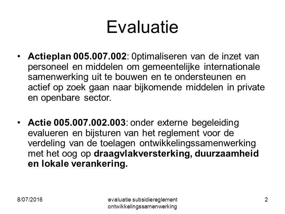 8/07/2016evaluatie subsidiereglement ontwikkelingssamenwerking 2 Evaluatie Actieplan 005.007.002: 0ptimaliseren van de inzet van personeel en middelen om gemeentelijke internationale samenwerking uit te bouwen en te ondersteunen en actief op zoek gaan naar bijkomende middelen in private en openbare sector.