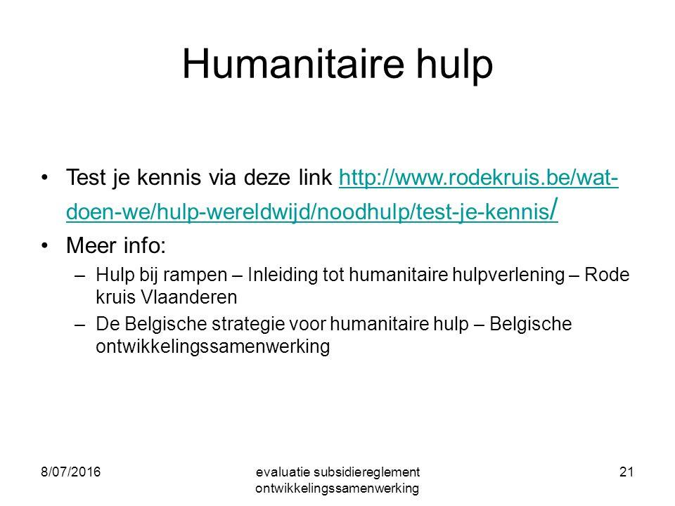 8/07/2016evaluatie subsidiereglement ontwikkelingssamenwerking 21 Humanitaire hulp Test je kennis via deze link http://www.rodekruis.be/wat- doen-we/hulp-wereldwijd/noodhulp/test-je-kennis /http://www.rodekruis.be/wat- doen-we/hulp-wereldwijd/noodhulp/test-je-kennis / Meer info: –Hulp bij rampen – Inleiding tot humanitaire hulpverlening – Rode kruis Vlaanderen –De Belgische strategie voor humanitaire hulp – Belgische ontwikkelingssamenwerking