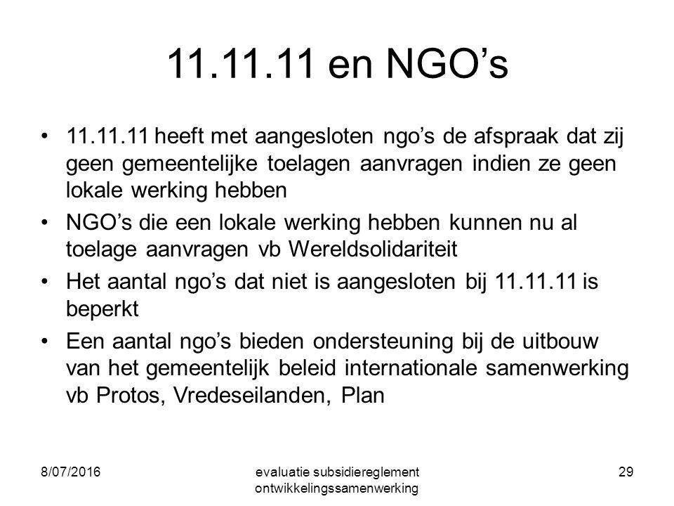 8/07/2016evaluatie subsidiereglement ontwikkelingssamenwerking 29 11.11.11 en NGO's 11.11.11 heeft met aangesloten ngo's de afspraak dat zij geen gemeentelijke toelagen aanvragen indien ze geen lokale werking hebben NGO's die een lokale werking hebben kunnen nu al toelage aanvragen vb Wereldsolidariteit Het aantal ngo's dat niet is aangesloten bij 11.11.11 is beperkt Een aantal ngo's bieden ondersteuning bij de uitbouw van het gemeentelijk beleid internationale samenwerking vb Protos, Vredeseilanden, Plan