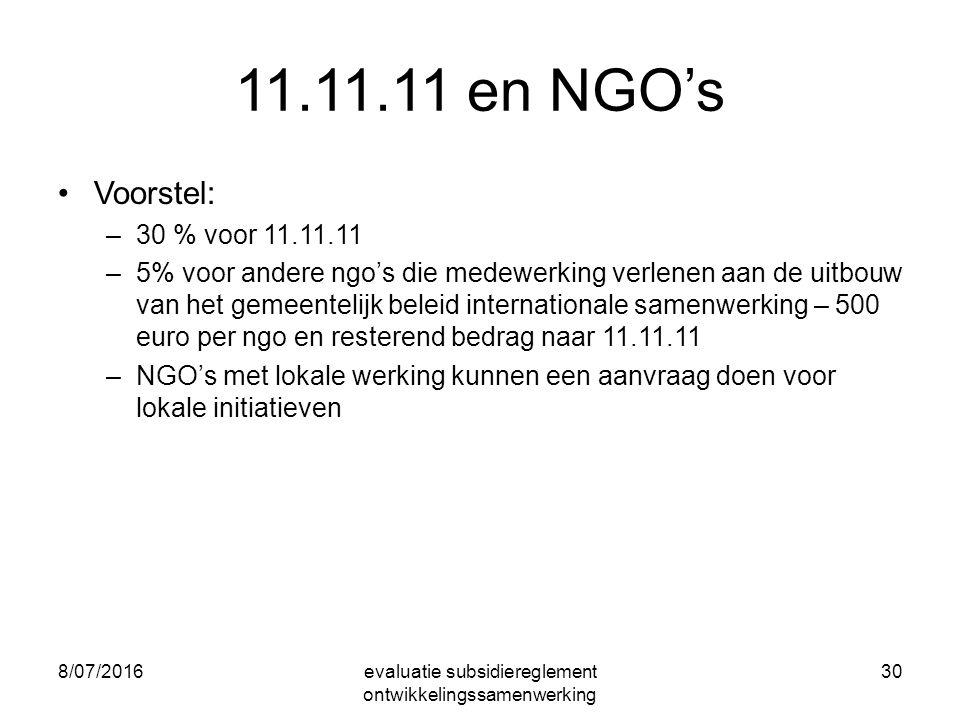 8/07/2016evaluatie subsidiereglement ontwikkelingssamenwerking 30 11.11.11 en NGO's Voorstel: –30 % voor 11.11.11 –5% voor andere ngo's die medewerking verlenen aan de uitbouw van het gemeentelijk beleid internationale samenwerking – 500 euro per ngo en resterend bedrag naar 11.11.11 –NGO's met lokale werking kunnen een aanvraag doen voor lokale initiatieven