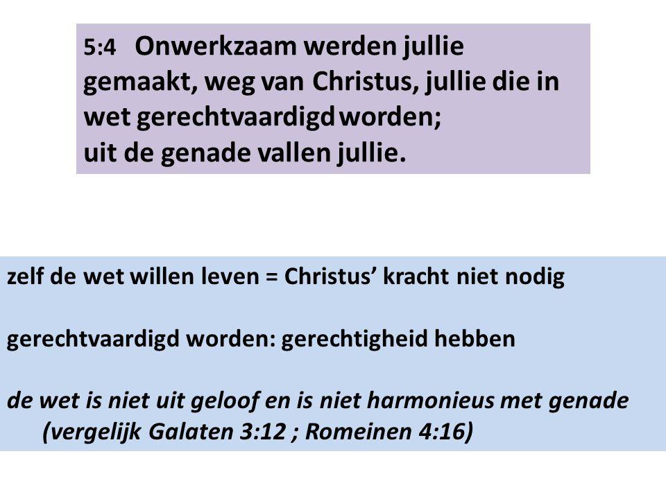 5:4 Onwerkzaam werden jullie gemaakt, weg van Christus, jullie die in wet gerechtvaardigd worden; uit de genade vallen jullie.