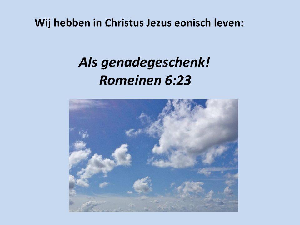 Wij hebben in Christus Jezus eonisch leven: Als genadegeschenk! Romeinen 6:23