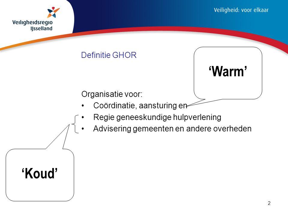 2 Definitie GHOR Organisatie voor: Coördinatie, aansturing en Regie geneeskundige hulpverlening Advisering gemeenten en andere overheden 'Koud' 'Warm'