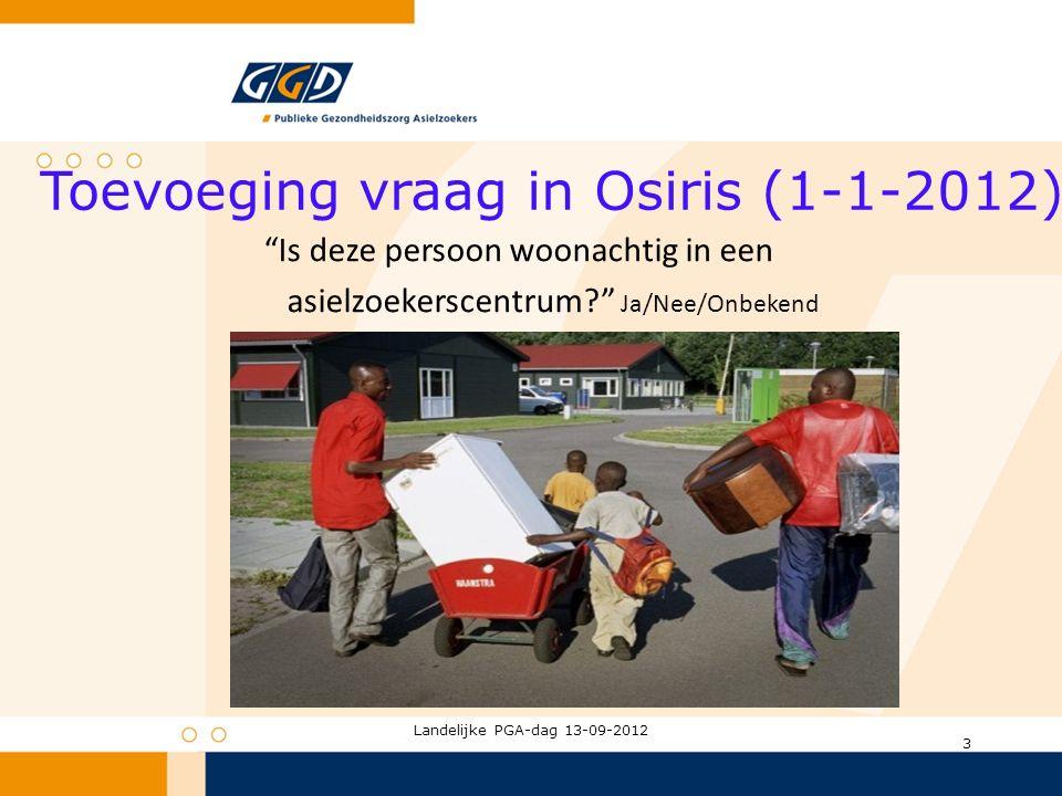 Toevoeging vraag in Osiris (1-1-2012) Is deze persoon woonachtig in een asielzoekerscentrum? Ja/Nee/Onbekend Landelijke PGA-dag 13-09-2012 3