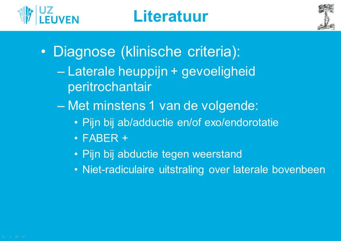 Literatuur Diagnose (klinische criteria): –Laterale heuppijn + gevoeligheid peritrochantair –Met minstens 1 van de volgende: Pijn bij ab/adductie en/o