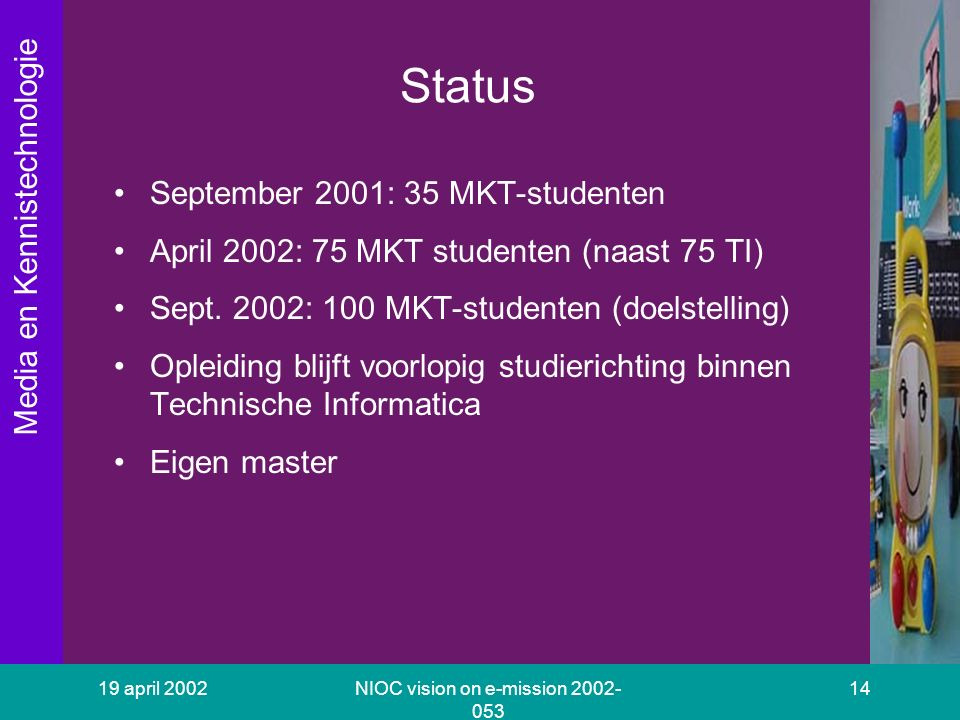 Media en Kennistechnologie 19 april 2002NIOC vision on e-mission 2002- 053 14 Status September 2001: 35 MKT-studenten April 2002: 75 MKT studenten (na