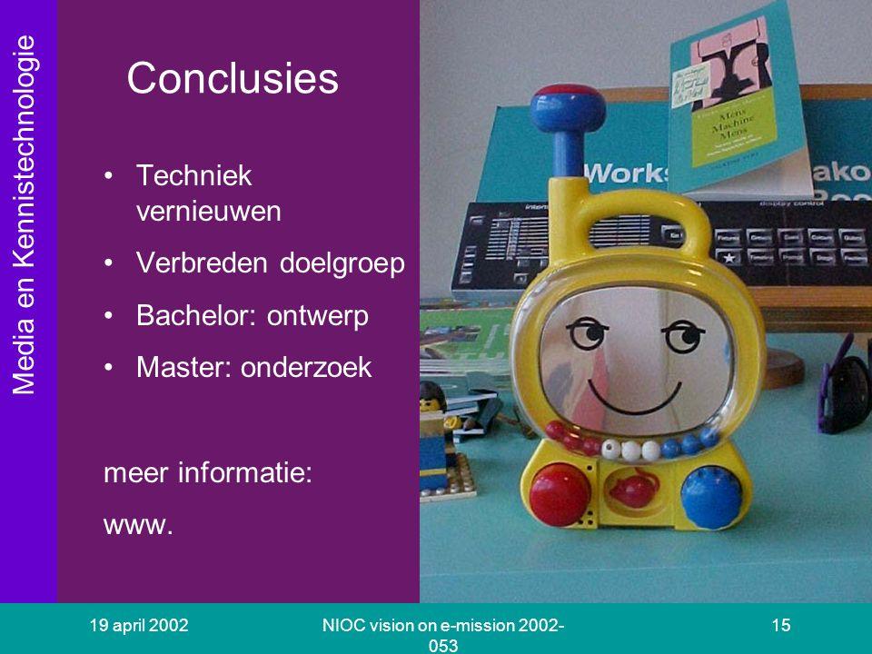 Media en Kennistechnologie 19 april 2002NIOC vision on e-mission 2002- 053 15 Conclusies Techniek vernieuwen Verbreden doelgroep Bachelor: ontwerp Master: onderzoek meer informatie: www.