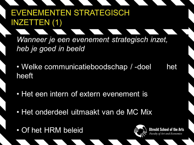 EVENEMENTEN STRATEGISCH INZETTEN (1) Wanneer je een evenement strategisch inzet, heb je goed in beeld Welke communicatieboodschap / -doel het heeft Het een intern of extern evenement is Het onderdeel uitmaakt van de MC Mix Of het HRM beleid
