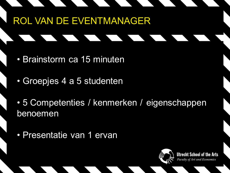ROL VAN DE EVENTMANAGER Brainstorm ca 15 minuten Groepjes 4 a 5 studenten 5 Competenties / kenmerken / eigenschappen benoemen Presentatie van 1 ervan