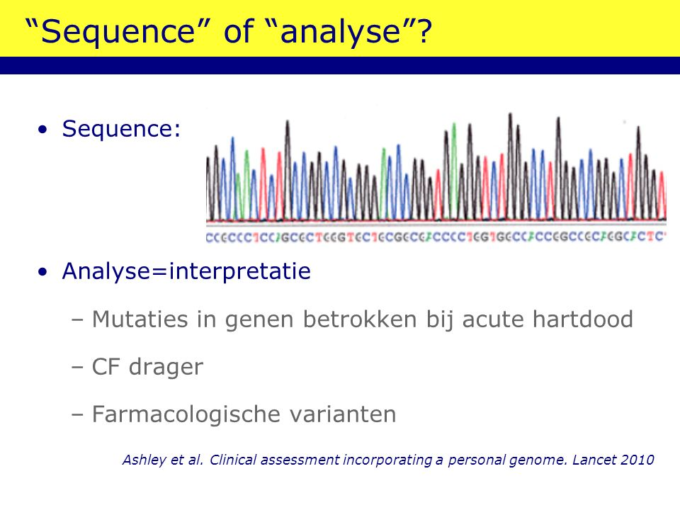 """Sequence"" of ""analyse""? Sequence: Analyse=interpretatie –Mutaties in genen betrokken bij acute hartdood –CF drager –Farmacologische varianten Ashley"
