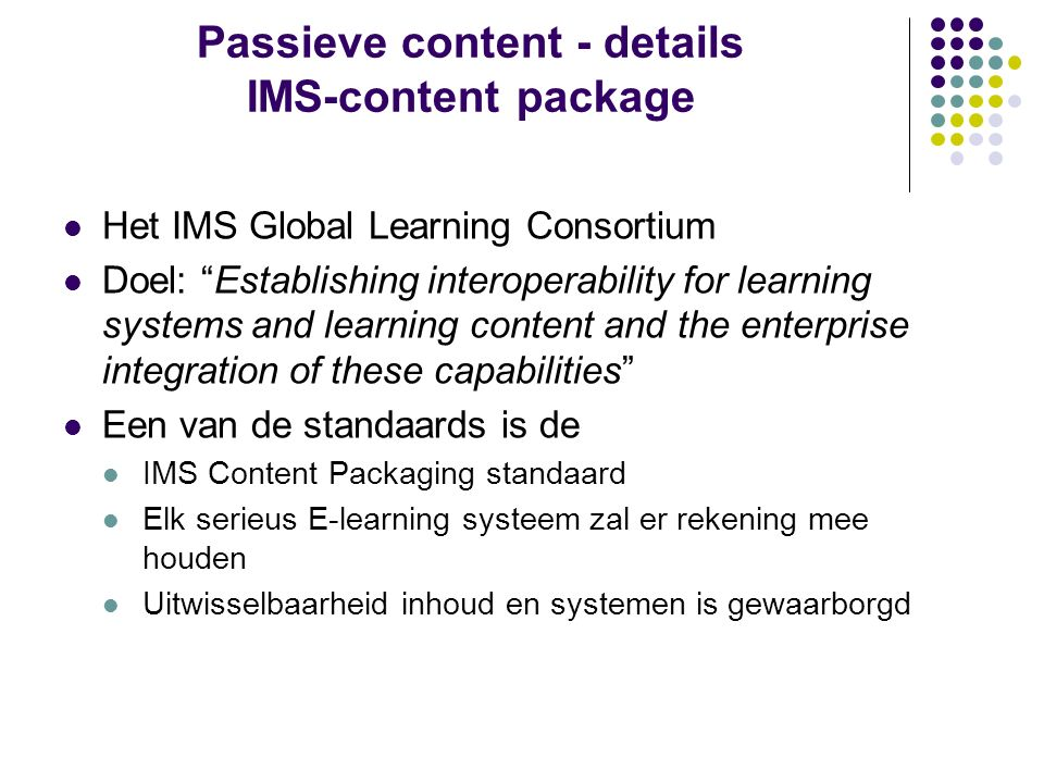 Passieve content - details IMS-content package Het IMS Global Learning Consortium Doel: Establishing interoperability for learning systems and learning content and the enterprise integration of these capabilities Een van de standaards is de IMS Content Packaging standaard Elk serieus E-learning systeem zal er rekening mee houden Uitwisselbaarheid inhoud en systemen is gewaarborgd