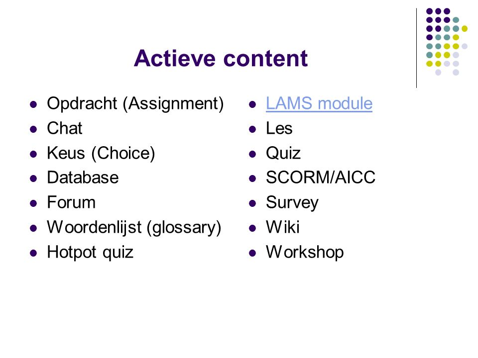 Actieve content Opdracht (Assignment) Chat Keus (Choice) Database Forum Woordenlijst (glossary) Hotpot quiz LAMS module Les Quiz SCORM/AICC Survey Wiki Workshop