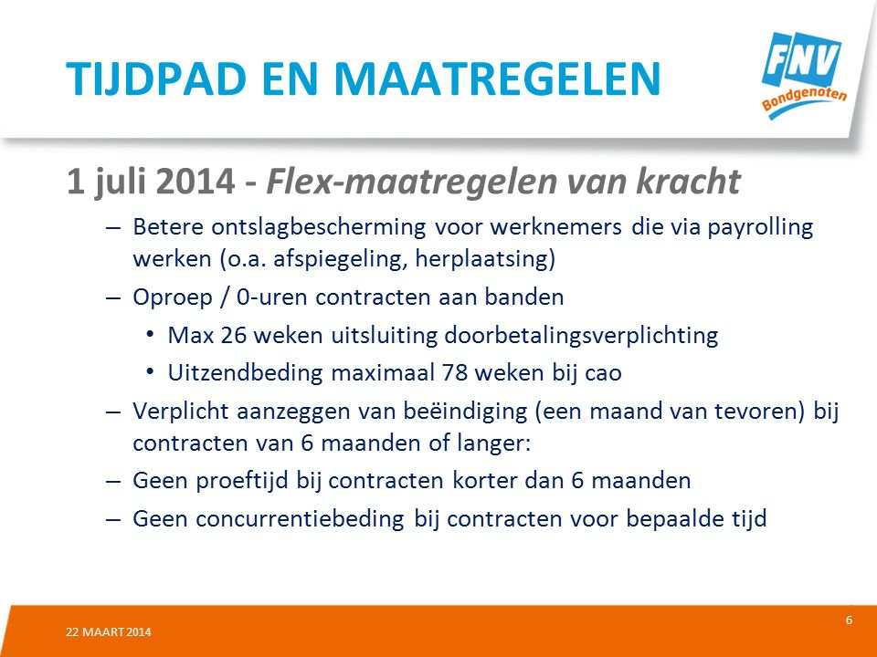 7 22 MAART 2014 1 juli 2015 - Wijziging ketenbepaling Na maximaal 3 tijdelijke contracten in 2 jaar recht op vaste aanstelling Doortellen gedurende 6 maanden (nu 3) Uitzondering: uitzendburo's in cao maximaal 6 contracten in 4 jaar TIJDPAD EN MAATREGELEN