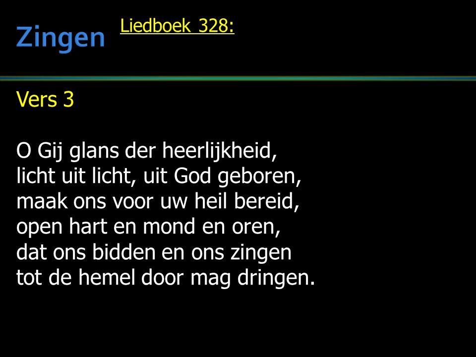 Vers 3 O Gij glans der heerlijkheid, licht uit licht, uit God geboren, maak ons voor uw heil bereid, open hart en mond en oren, dat ons bidden en ons