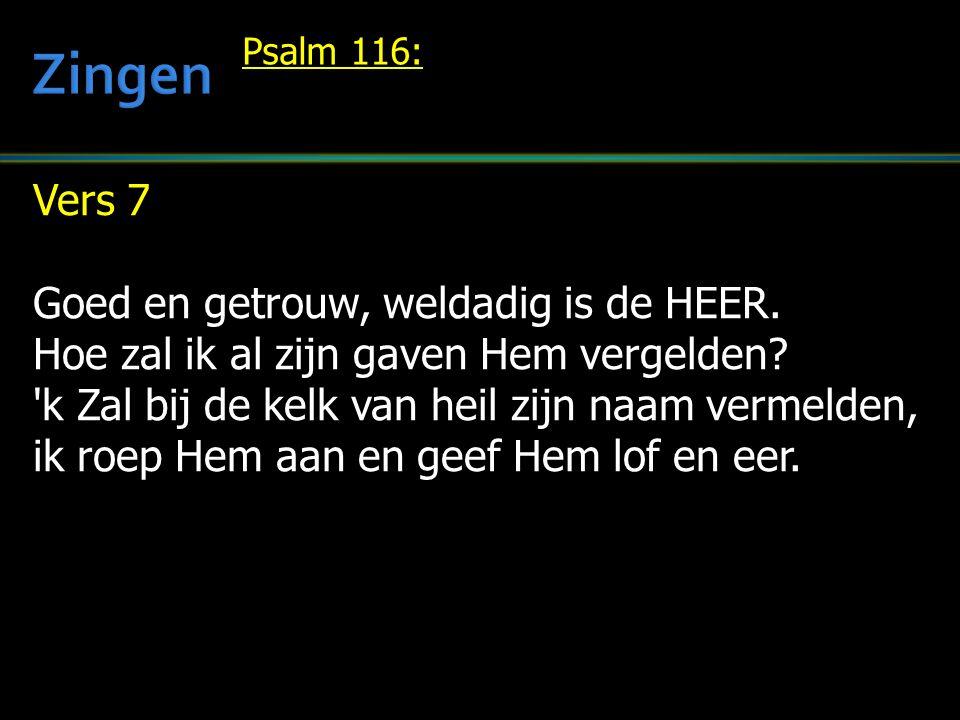 Vers 7 Goed en getrouw, weldadig is de HEER. Hoe zal ik al zijn gaven Hem vergelden? 'k Zal bij de kelk van heil zijn naam vermelden, ik roep Hem aan