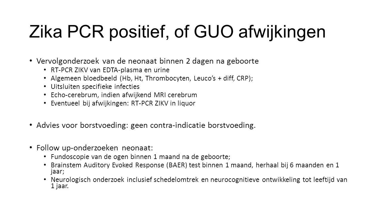 Zika PCR positief, of GUO afwijkingen Vervolgonderzoek van de neonaat binnen 2 dagen na geboorte RT-PCR ZIKV van EDTA-plasma en urine Algemeen bloedbe