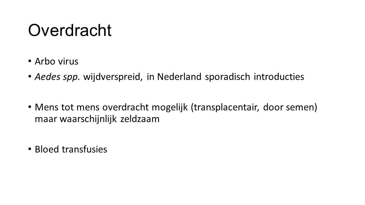 Overdracht Arbo virus Aedes spp. wijdverspreid, in Nederland sporadisch introducties Mens tot mens overdracht mogelijk (transplacentair, door semen) m