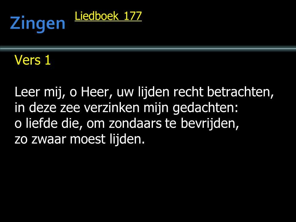 Liedboek 177 Vers 1 Leer mij, o Heer, uw lijden recht betrachten, in deze zee verzinken mijn gedachten: o liefde die, om zondaars te bevrijden, zo zwaar moest lijden.