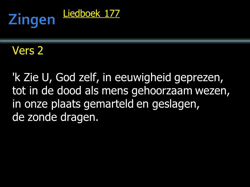 Liedboek 177 Vers 2 k Zie U, God zelf, in eeuwigheid geprezen, tot in de dood als mens gehoorzaam wezen, in onze plaats gemarteld en geslagen, de zonde dragen.