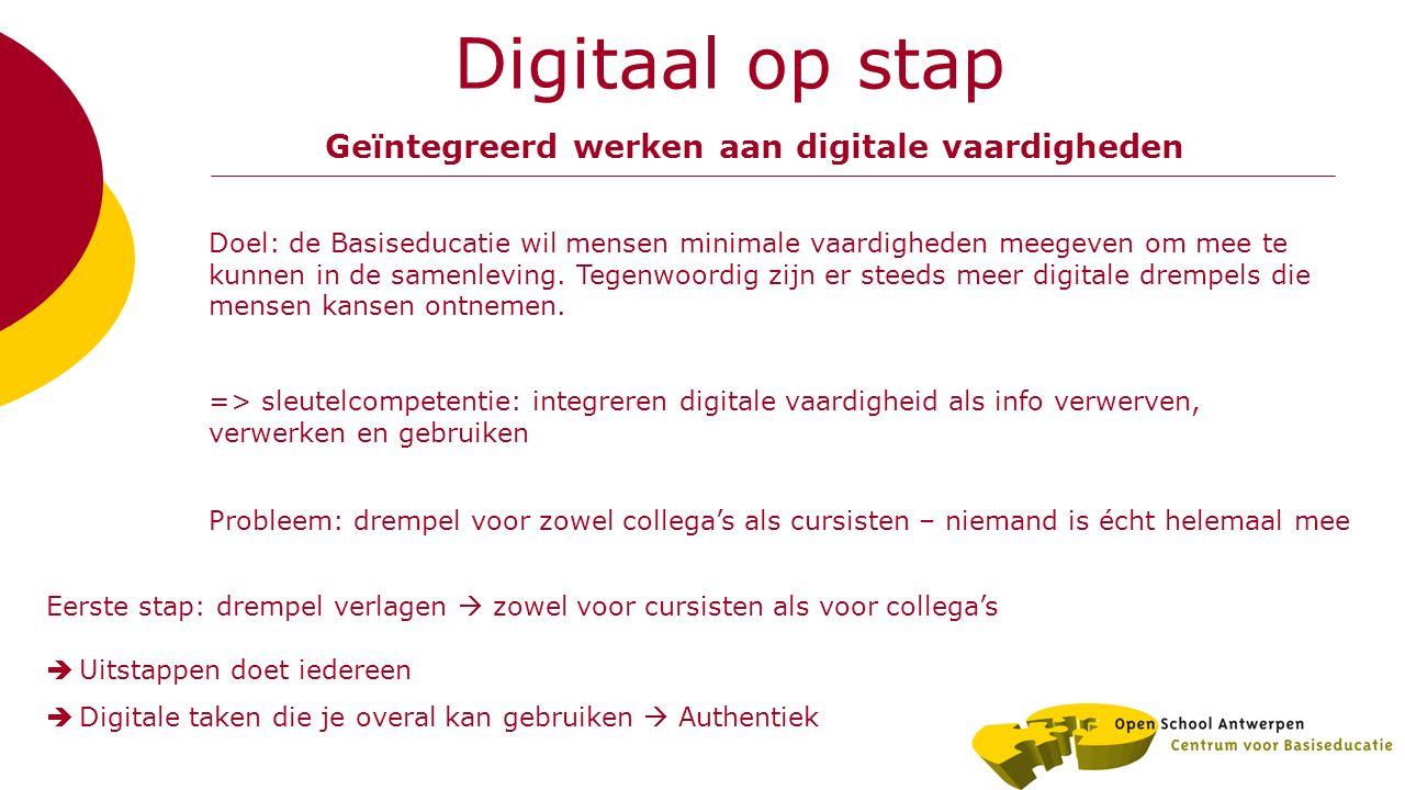 Digitaal op stap Geïntegreerd werken aan digitale vaardigheden => sleutelcompetentie: integreren digitale vaardigheid als info verwerven, verwerken en gebruiken Doel: de Basiseducatie wil mensen minimale vaardigheden meegeven om mee te kunnen in de samenleving.