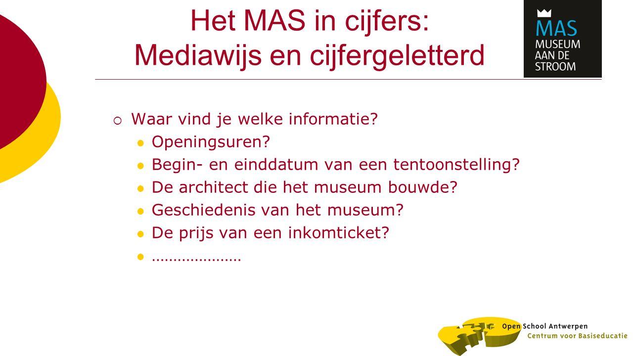 Het MAS in cijfers: Mediawijs en cijfergeletterd  Waar vind je welke informatie? Openingsuren? Begin- en einddatum van een tentoonstelling? De archit
