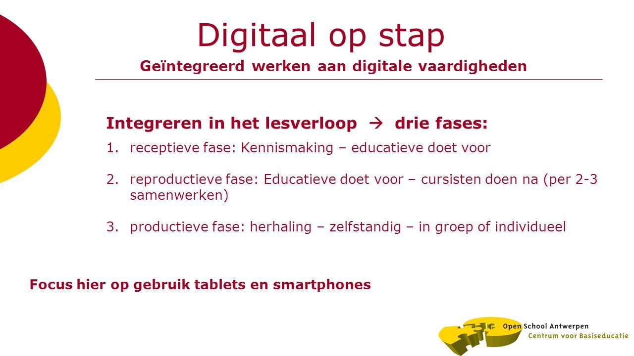Digitaal op stap Geïntegreerd werken aan digitale vaardigheden Integreren in het lesverloop  drie fases: 1.receptieve fase: Kennismaking – educatieve