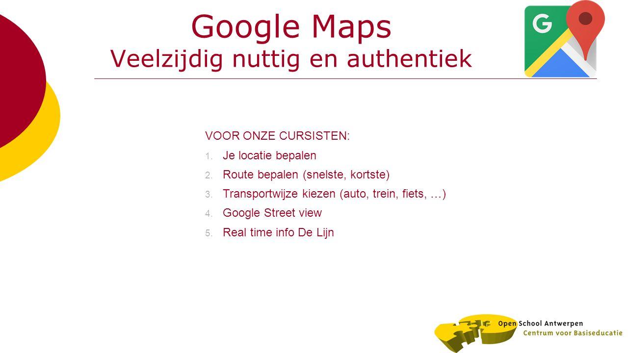 Google Maps Veelzijdig nuttig en authentiek VOOR ONZE CURSISTEN: 1. Je locatie bepalen 2. Route bepalen (snelste, kortste) 3. Transportwijze kiezen (a