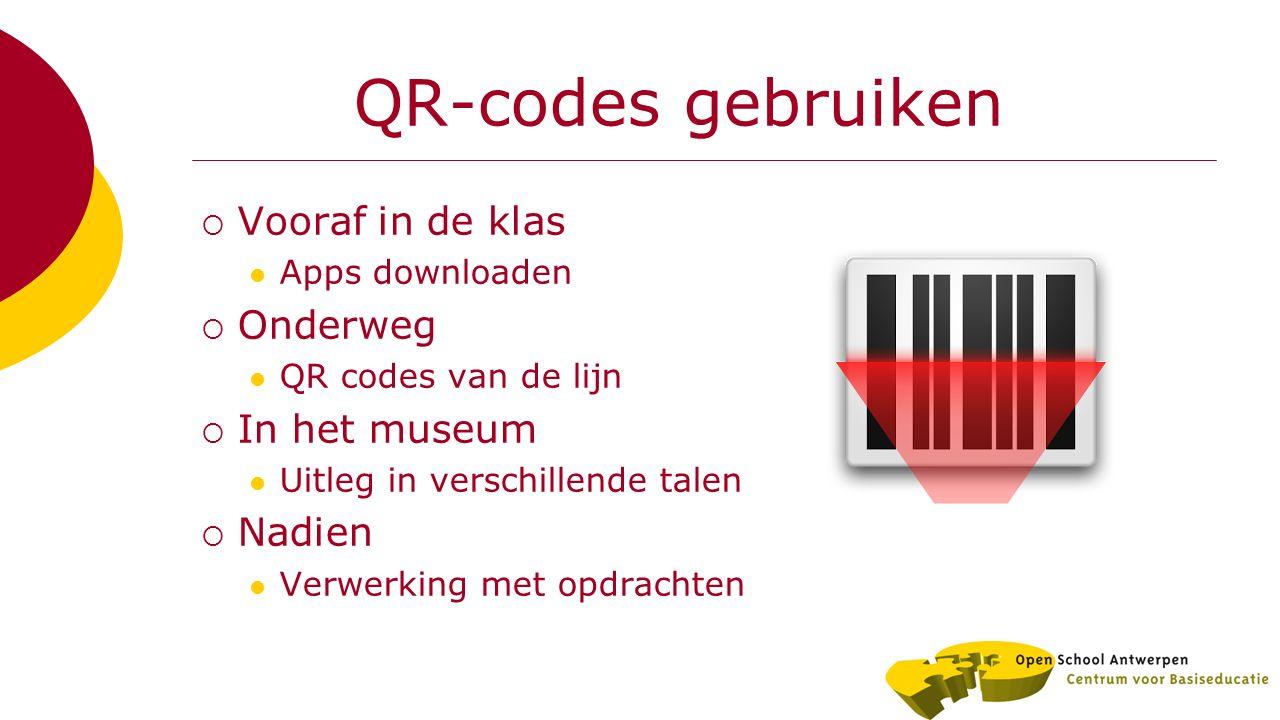 QR-codes gebruiken  Vooraf in de klas Apps downloaden  Onderweg QR codes van de lijn  In het museum Uitleg in verschillende talen  Nadien Verwerking met opdrachten
