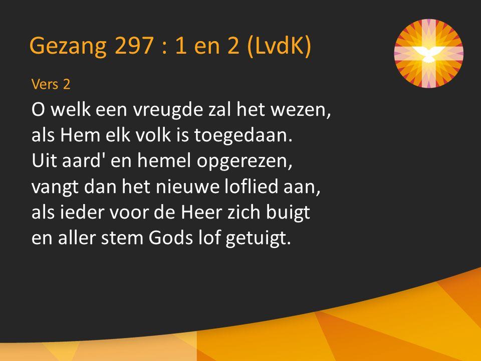 Vers 2 Gezang 297 : 1 en 2 (LvdK) O welk een vreugde zal het wezen, als Hem elk volk is toegedaan.