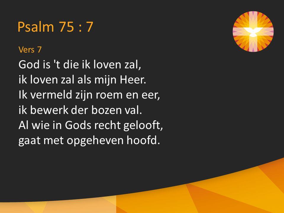 Vers 7 Psalm 75 : 7 God is t die ik loven zal, ik loven zal als mijn Heer.