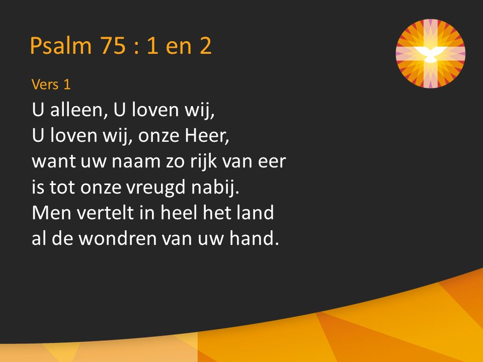 Vers 1 Psalm 75 : 1 en 2 U alleen, U loven wij, U loven wij, onze Heer, want uw naam zo rijk van eer is tot onze vreugd nabij.
