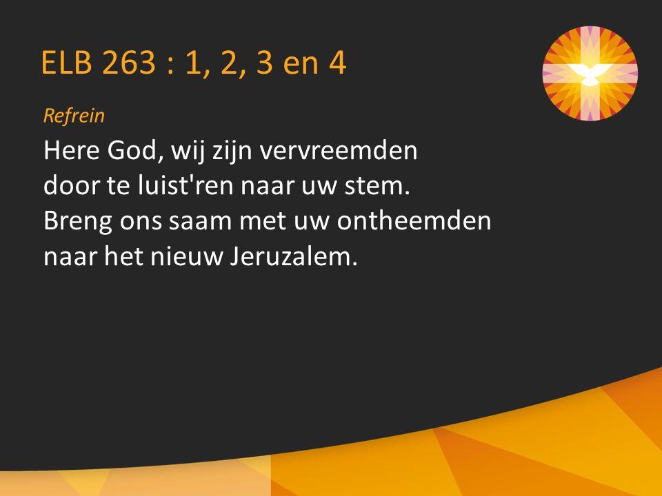Refrein ELB 263 : 1, 2, 3 en 4 Here God, wij zijn vervreemden door te luist ren naar uw stem.