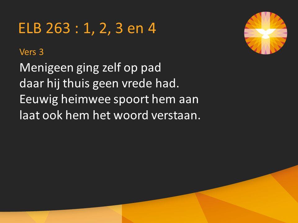 Vers 3 ELB 263 : 1, 2, 3 en 4 Menigeen ging zelf op pad daar hij thuis geen vrede had.