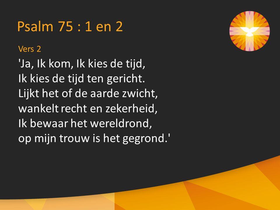 Vers 2 Psalm 75 : 1 en 2 Ja, Ik kom, Ik kies de tijd, Ik kies de tijd ten gericht.